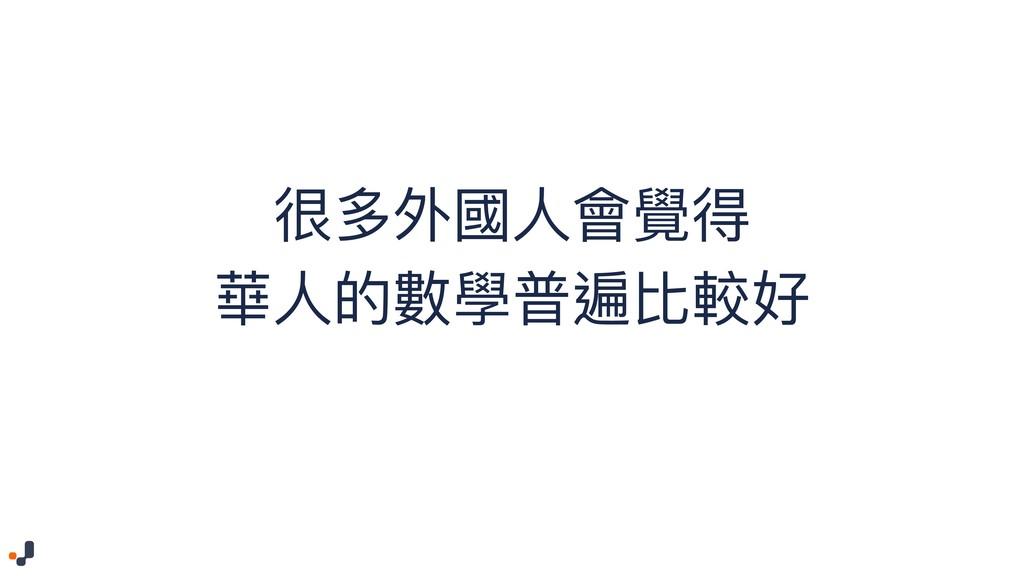 很多外國⼈人會覺得 華⼈人的數學普遍比較好