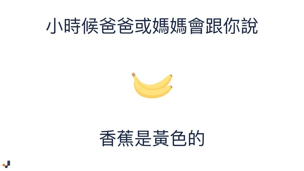⼩小時候爸爸或媽媽會跟你說 香蕉是黃⾊色的
