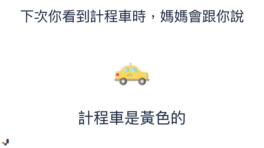 下次你看到計程⾞車車時,媽媽會跟你說 計程⾞車車是黃⾊色的