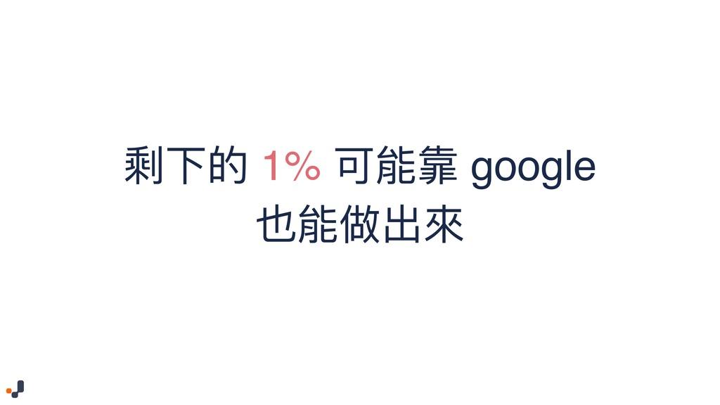 剩下的 1% 可能靠 google 也能做出來來