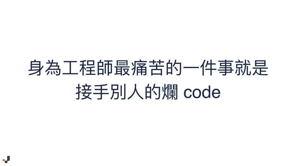 ⾝身為⼯工程師最痛苦的⼀一件事就是 接⼿手別⼈人的爛 code