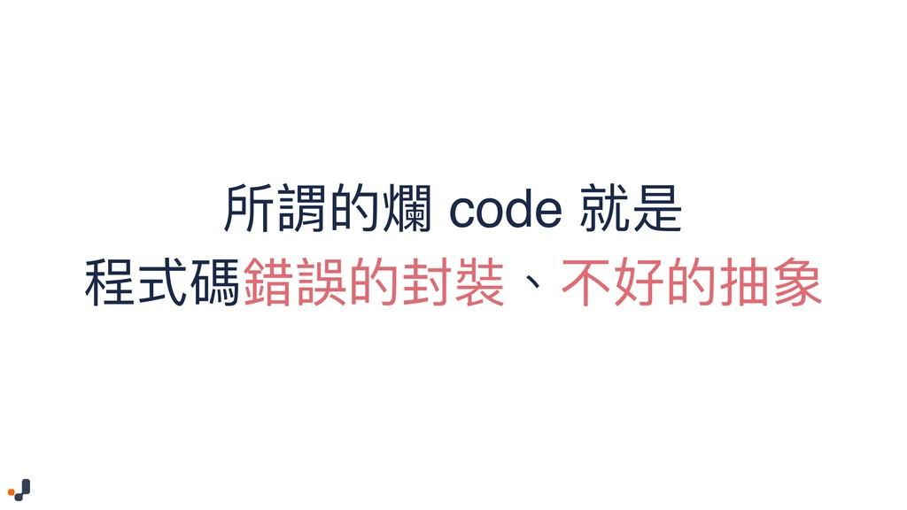 所謂的爛 code 就是 程式碼錯誤的封裝、不好的抽象