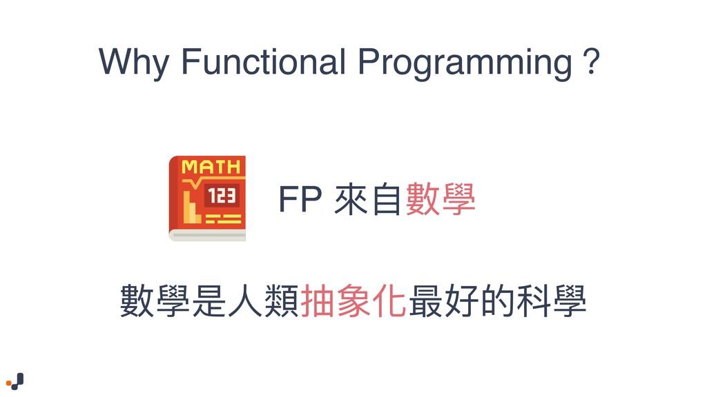 Why Functional Programming? 數學是⼈人類抽象化最好的科學 FP 來...