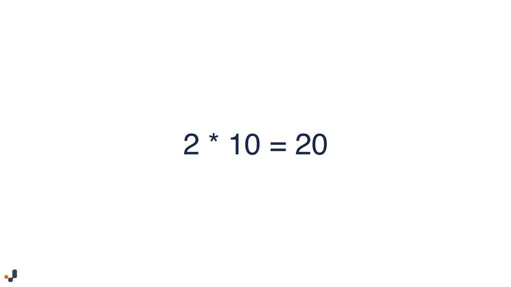 2 * 10 = 20