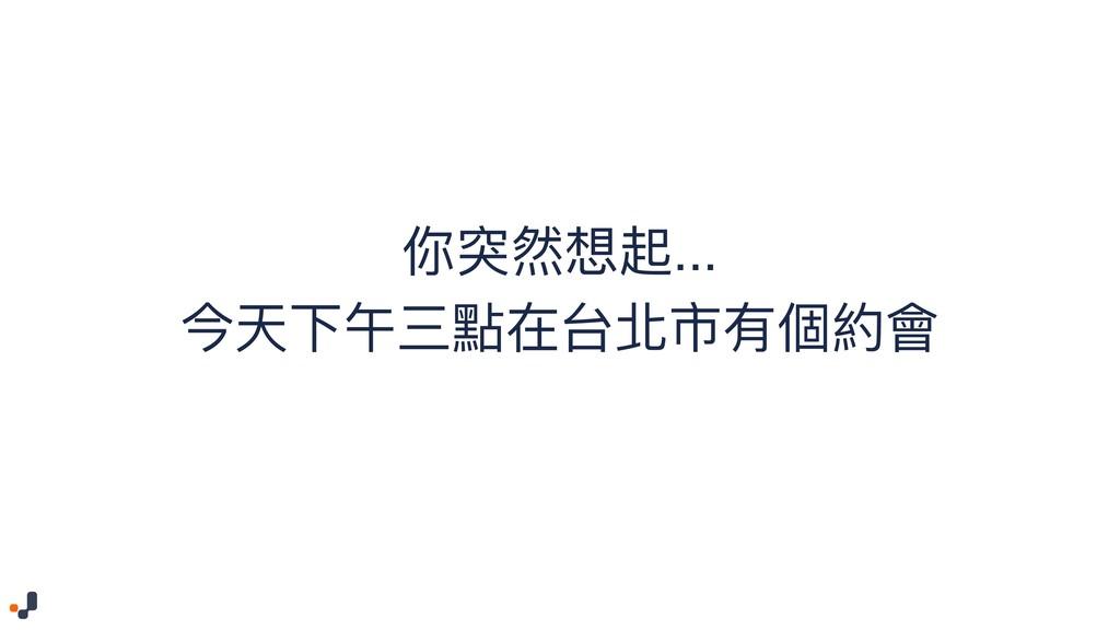 你突然想起... 今天下午三點在台北市有個約會