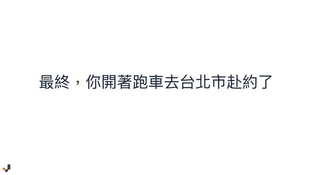 最終,你開著跑⾞車車去台北市赴約了了
