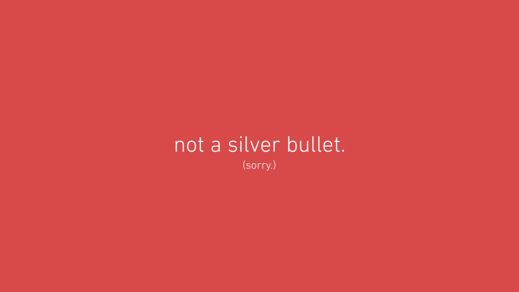 not a silver bullet. (sorry.)