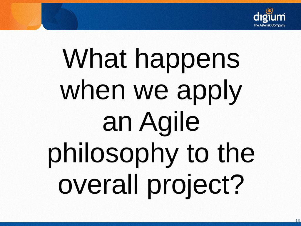 13 What happens when we apply an Agile philosop...
