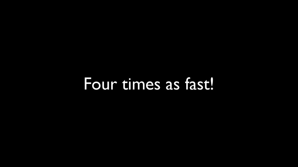 Four times as fast!