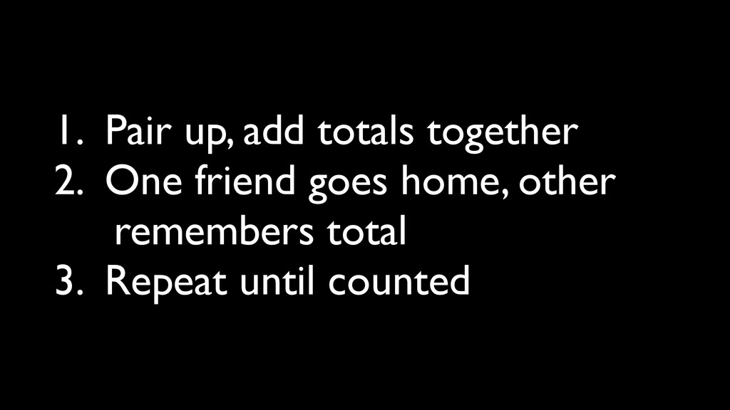 1. Pair up, add totals together 2. One friend g...