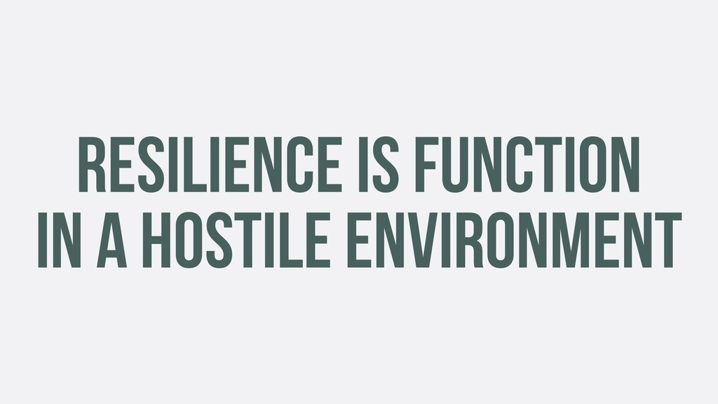 RESILIENCE IS FUNCTION IN A HOSTILE ENVIRONMENT