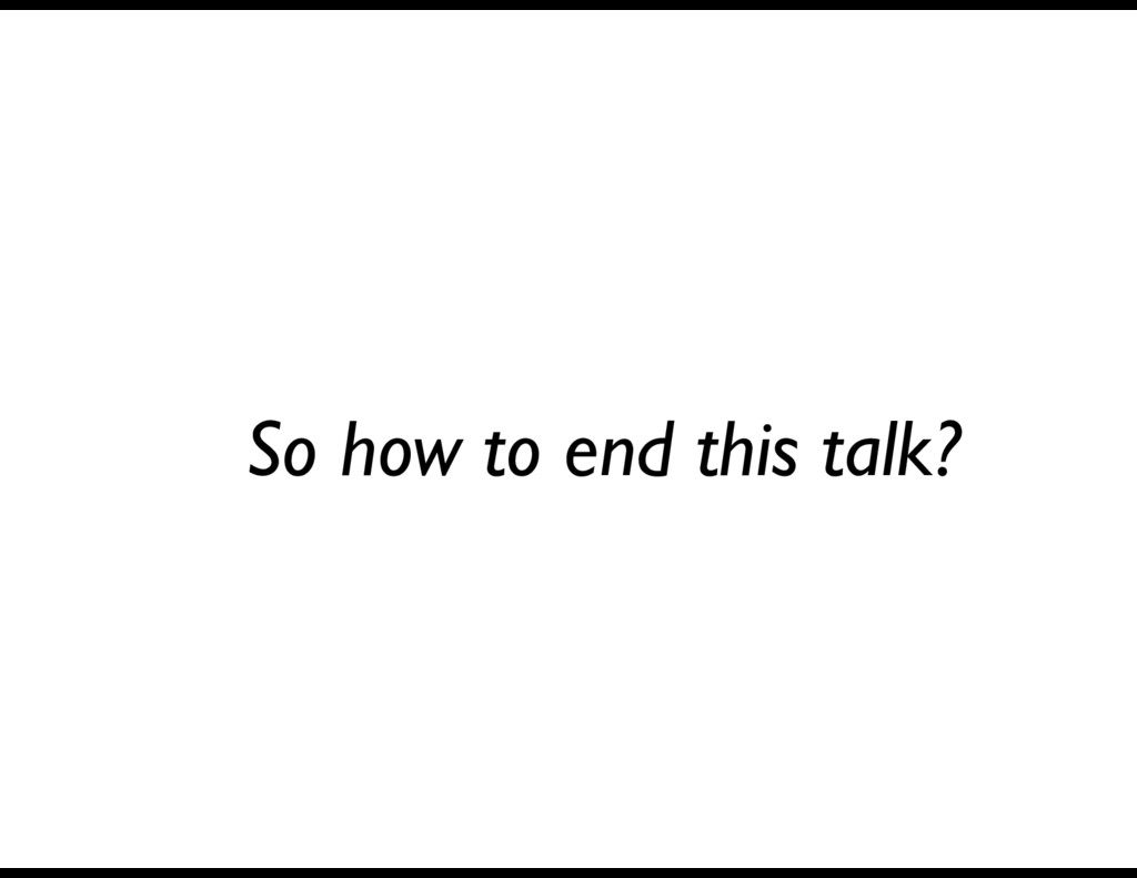 So how to end this talk?