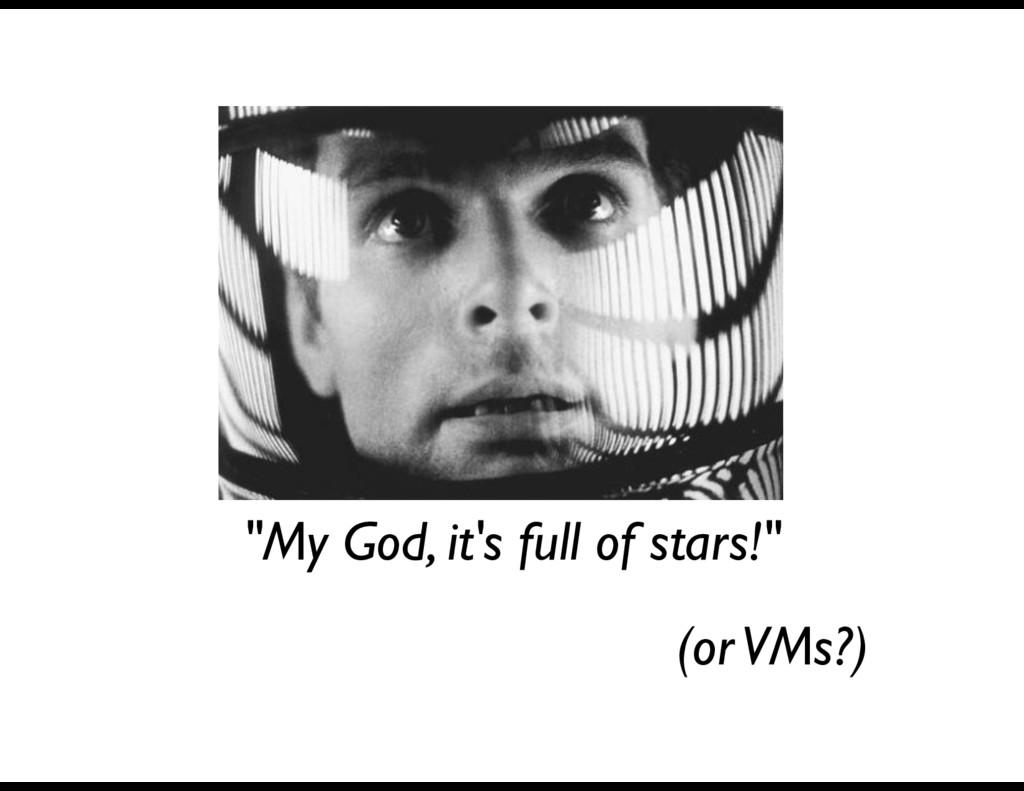 """""""My God, it's full of stars!"""" (or VMs?)"""