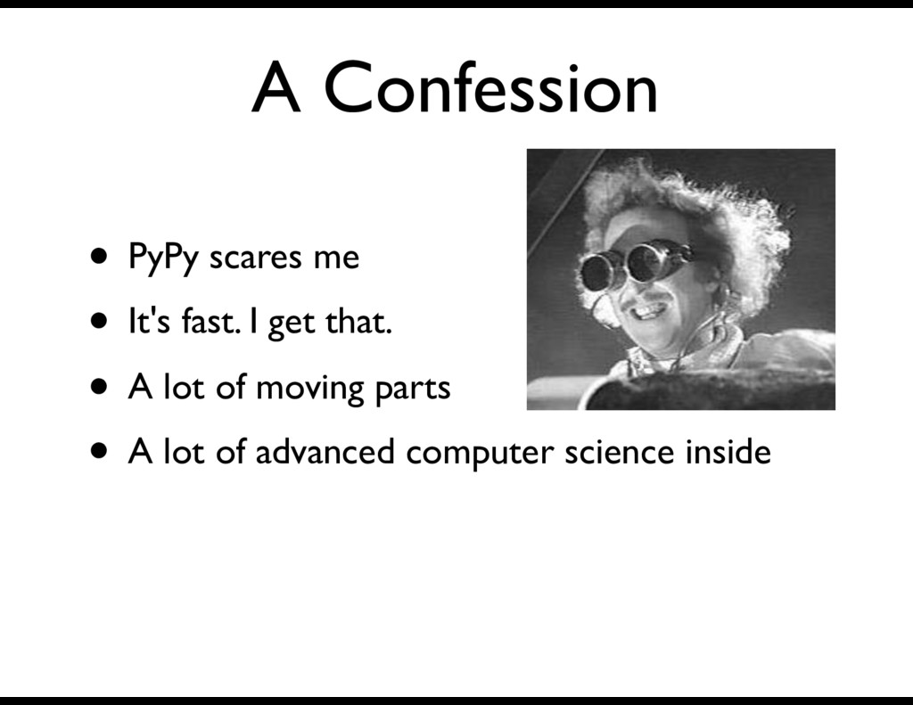 A Confession • PyPy scares me • It's fast. I ge...
