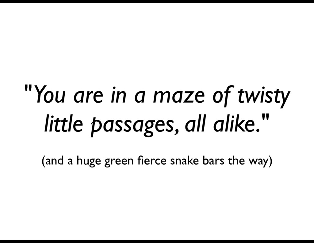 """""""You are in a maze of twisty little passages, a..."""