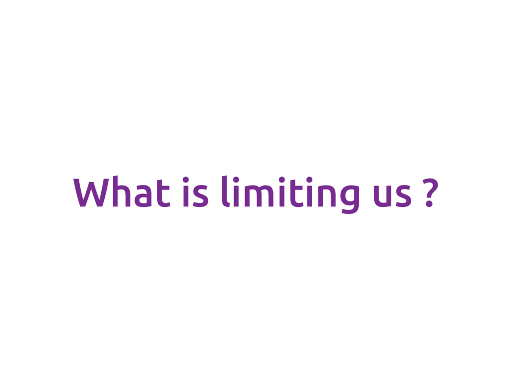 What is limiting us ?