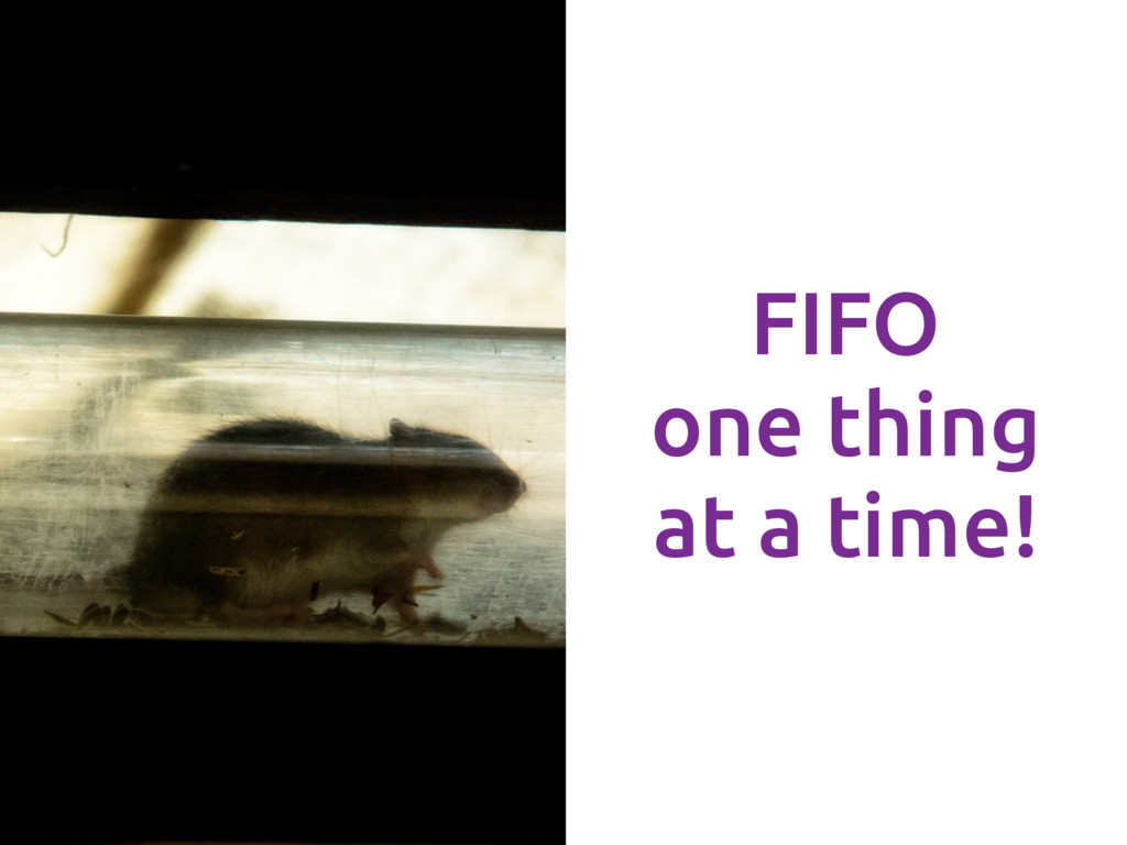 FIFO one thing at a time!
