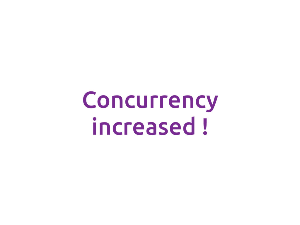 Concurrency increased !