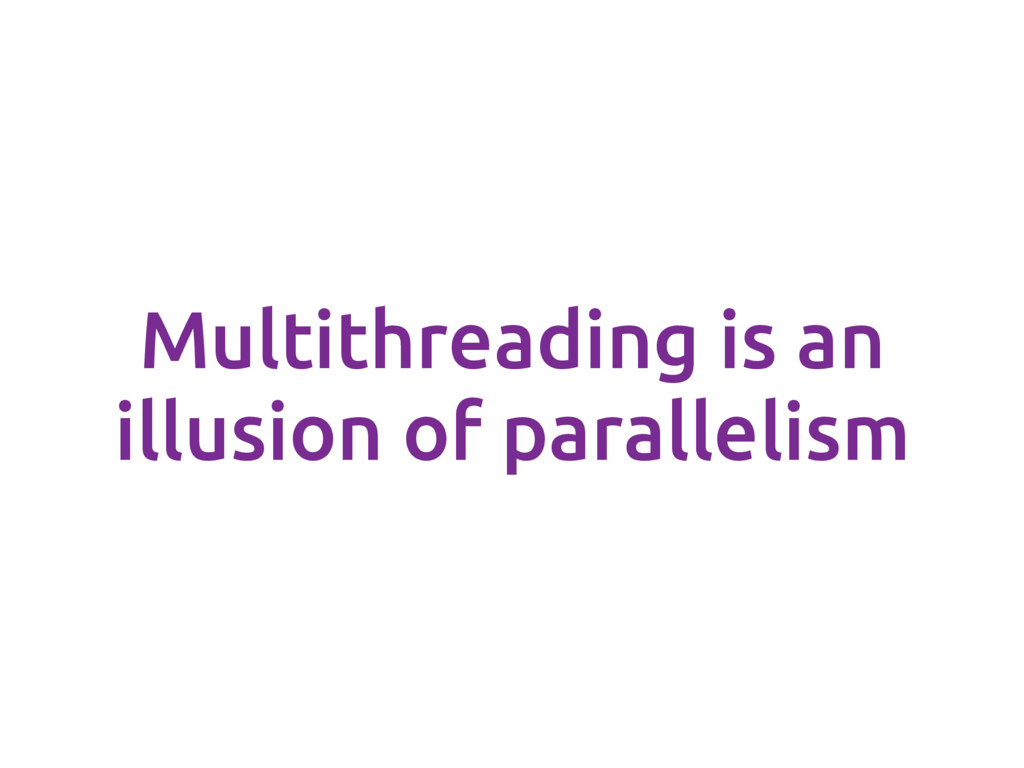 Multithreading is an illusion of parallelism
