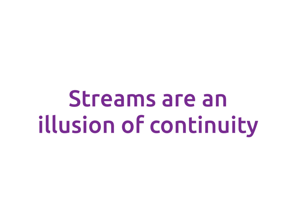 Streams are an illusion of continuity