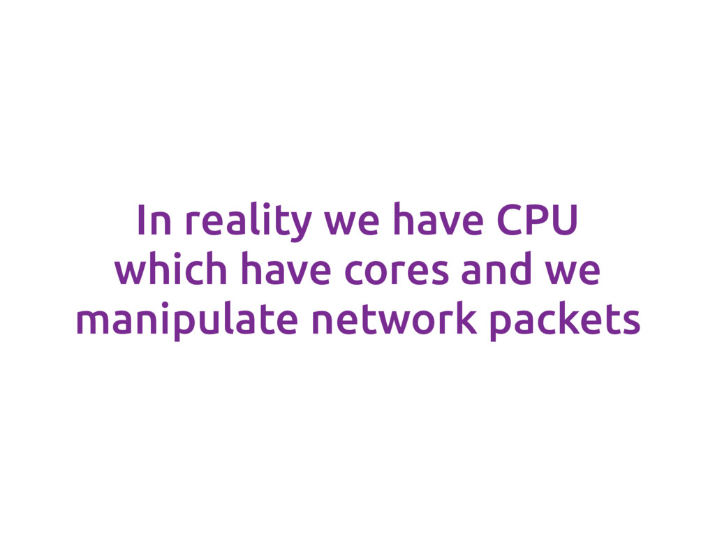 In reality we have CPU which have cores and we ...