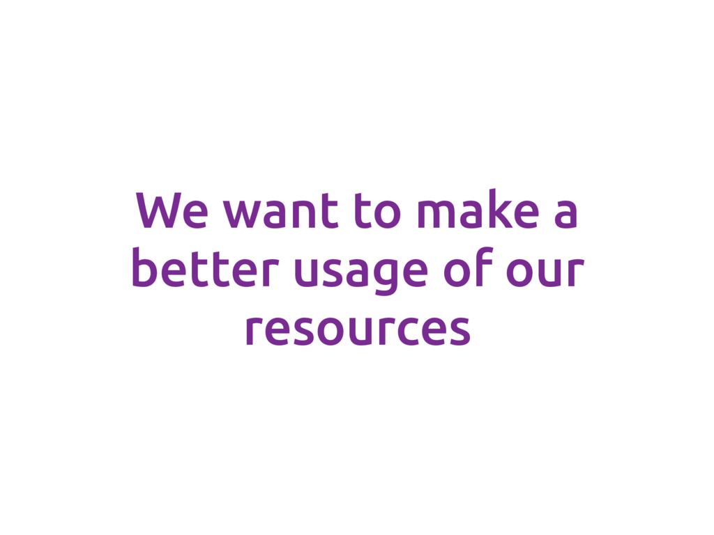 We want to make a better usage of our resources