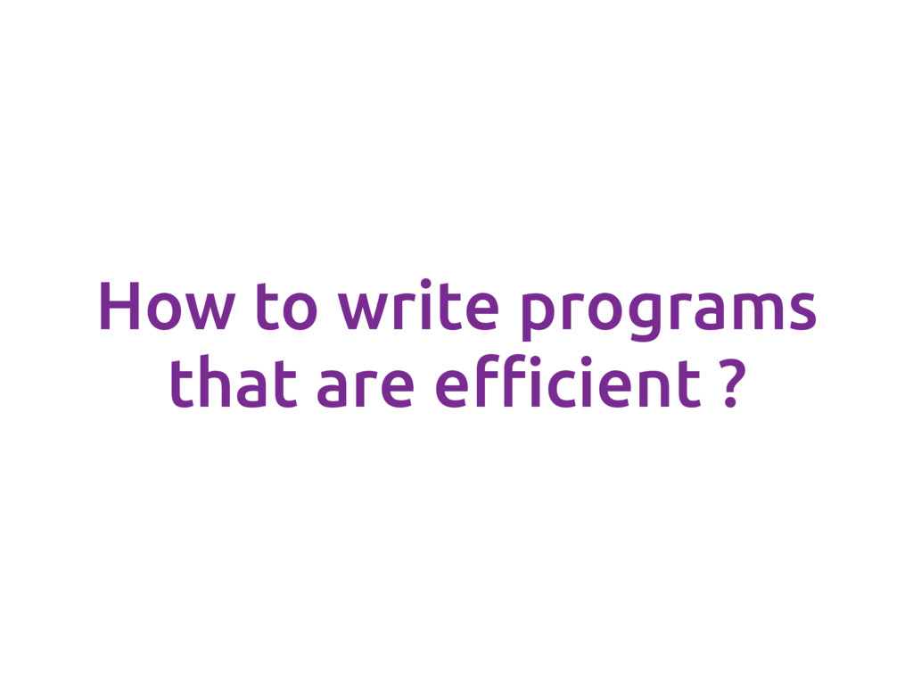 How to write programs that are efficient ?