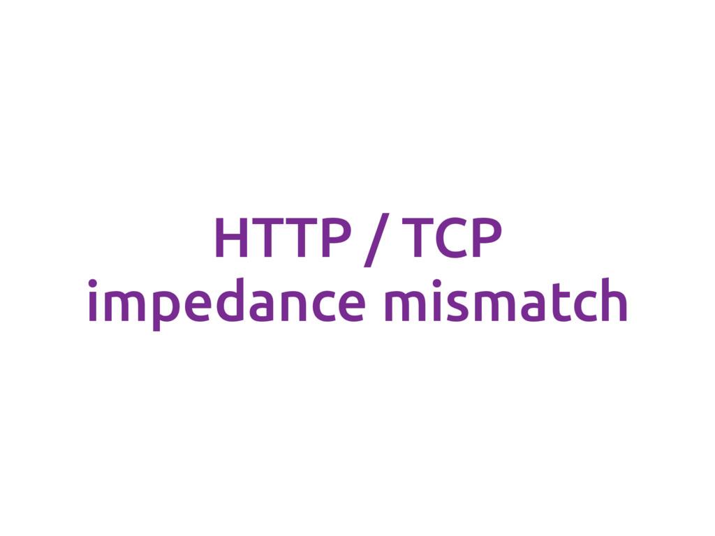 HTTP / TCP impedance mismatch