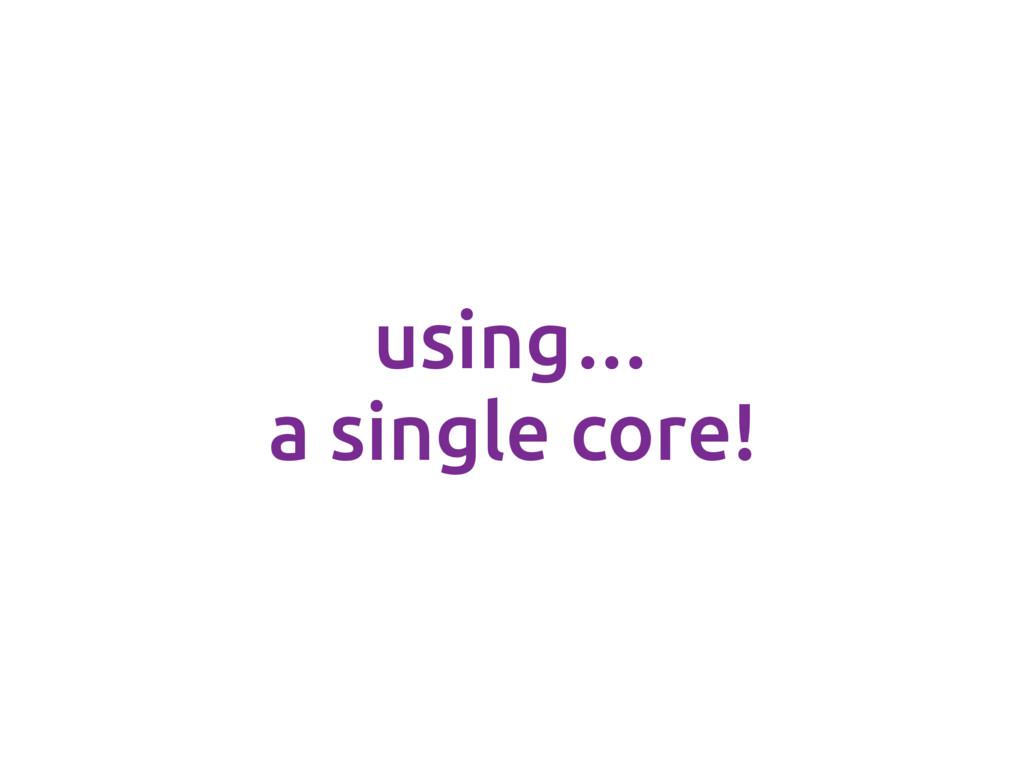 using… a single core!