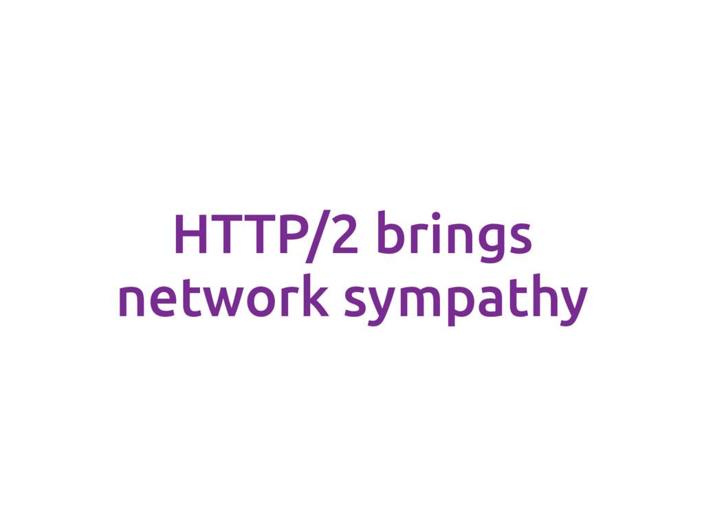 HTTP/2 brings network sympathy