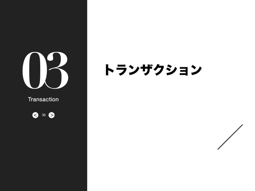 > < 03 Transaction τϥϯβΫγϣϯ 36
