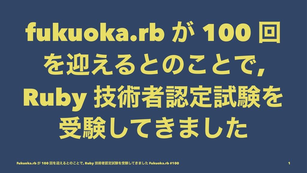 fukuoka.rb ͕ 100 ճ Λܴ͑Δͱͷ͜ͱͰ, Ruby ٕज़ऀఆࢼݧΛ डݧ͠...