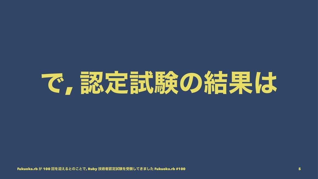 Ͱ, ఆࢼݧͷ݁Ռ Fukuoka.rb ͕ 100 ճΛܴ͑Δͱͷ͜ͱͰ, Ruby ٕ...