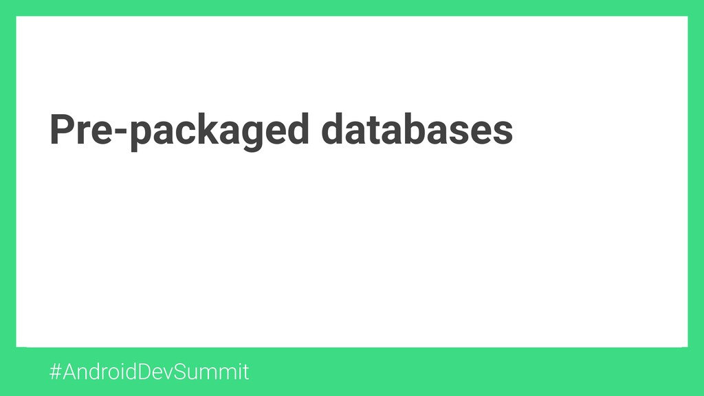Pre-packaged databases #AndroidDevSummit