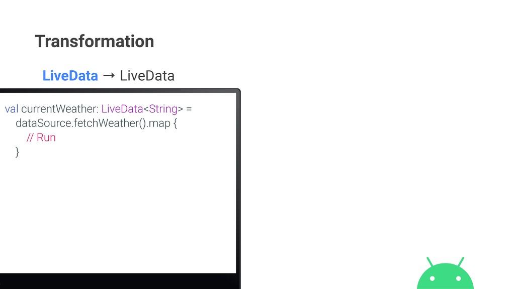 Transformation val currentWeather: LiveData<Str...