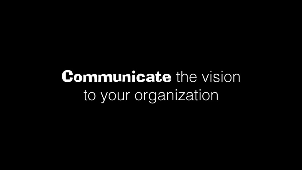 Communicate the vision to your organization!