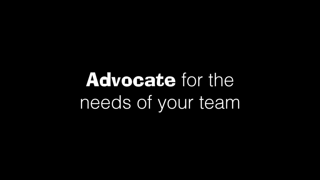 Advocate for the needs of your team!