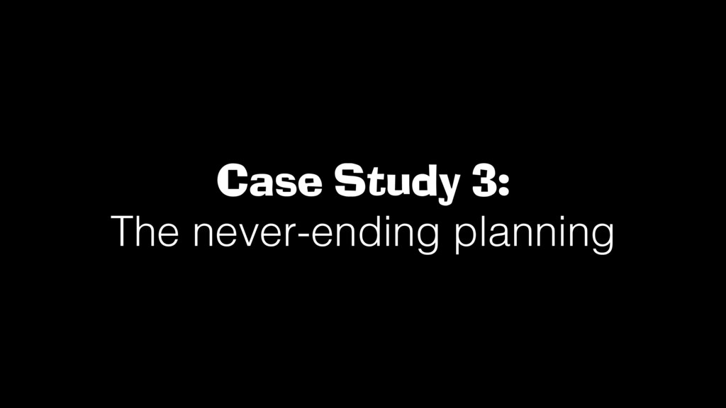 Case Study 3: The never-ending planning!