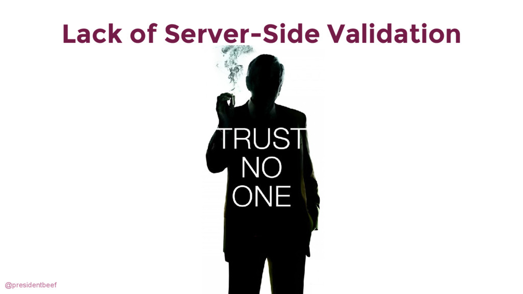 @presidentbeef Lack of Server-Side Validation