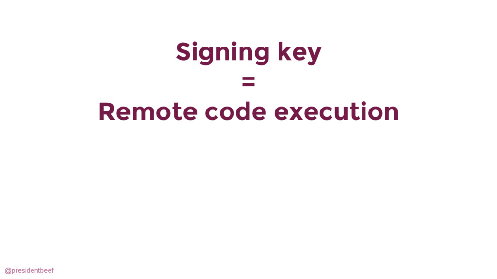 @presidentbeef Signing key = Remote code execut...