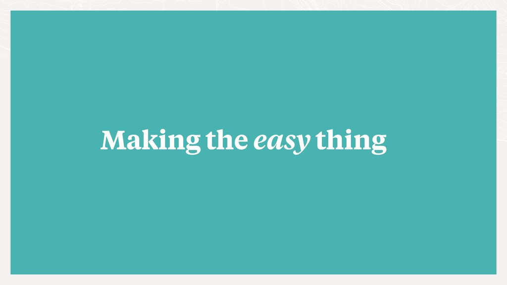 Making the easy thing