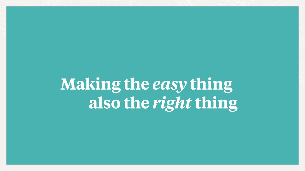 also the right thing Making the easy thing