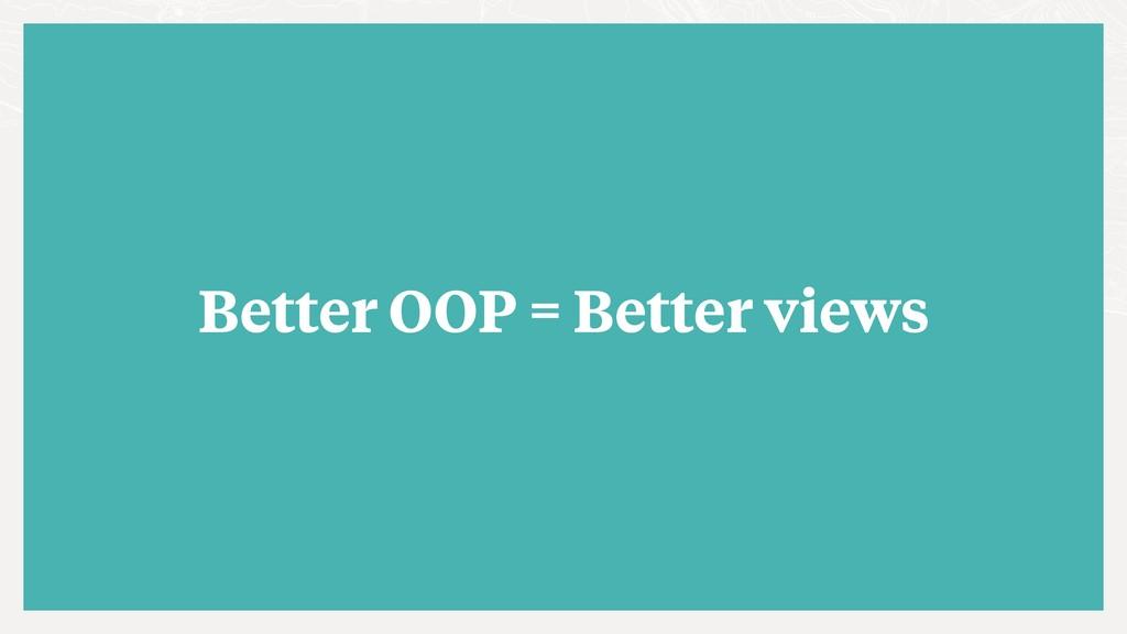 Better OOP = Better views