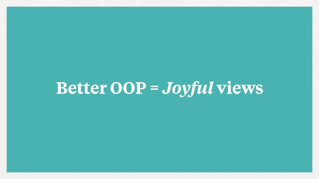Better OOP = Joyful views