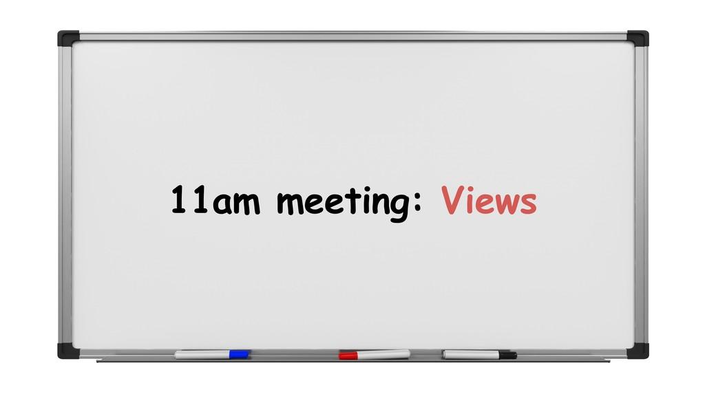 11am meeting: Views