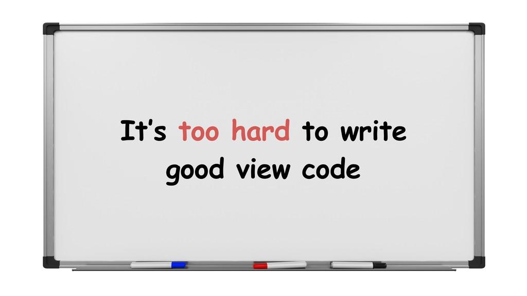 It's too hard to write good view code