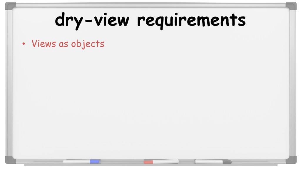 dry-view requirements • Views as objects