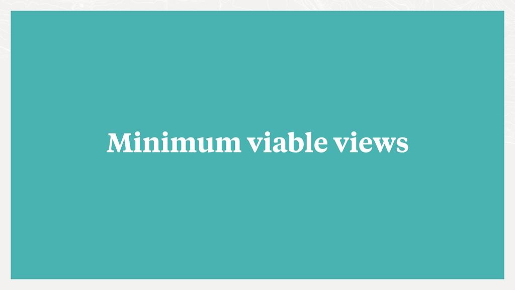 Minimum viable views