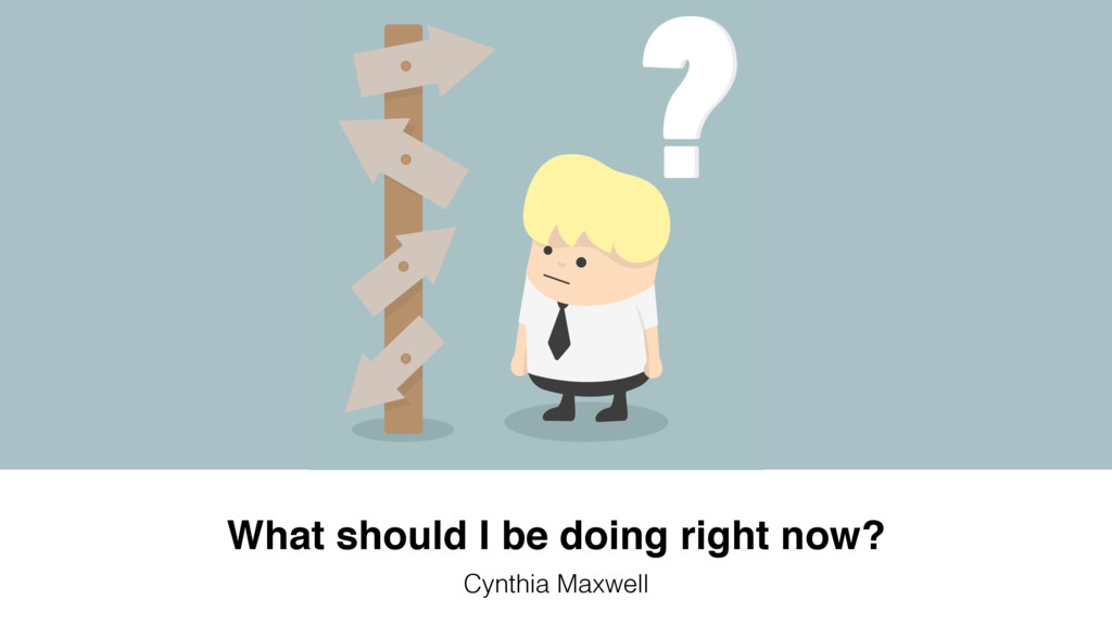 What should I be doing right now? Cynthia Maxwe...