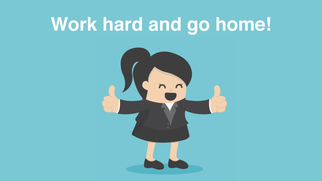 Work hard and go home!